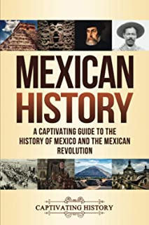 Mexican History: A Captivating Guide to the History of Mexico and the Mexican Revolution