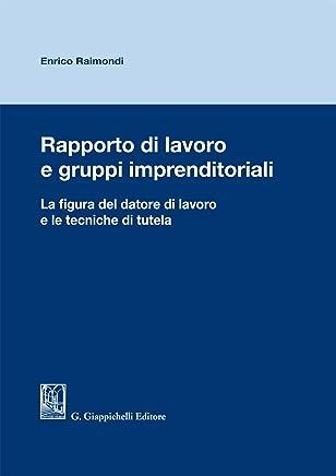 Rapporto di lavoro e gruppi imprenditoriali: La figura del datore di lavoro e le tecniche di tutela