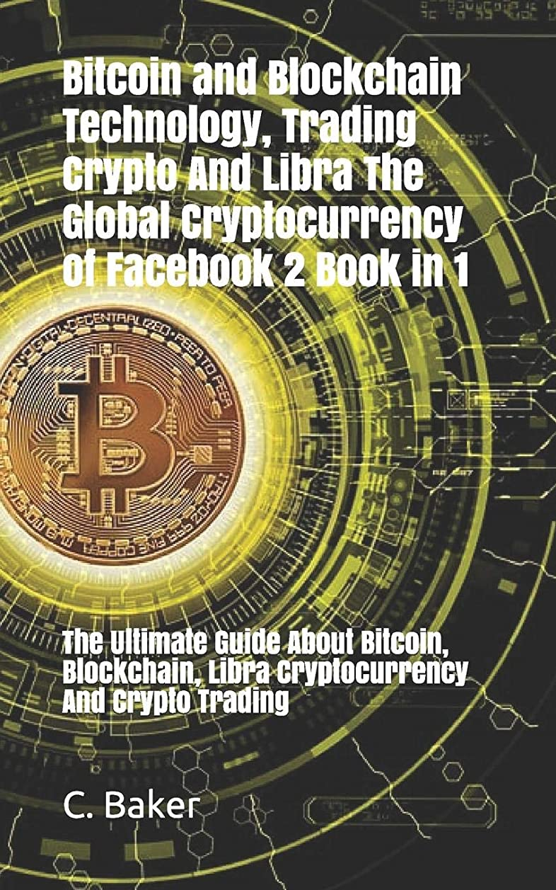 Bitcoin and Blockchain Technology, Crypto Trading and Libra The Global Cryptocurrency of Facebook  2 Book in 1: The Ultimate Guide About Bitcoin, Blockchain, Libra Cryptocurrency And Crypto Trading
