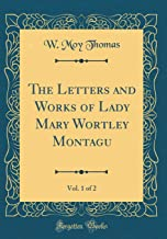 The Letters and Works of Lady Mary Wortley Montagu, Vol. 1 of 2 (Classic Reprint)