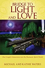 Bridge to Light and Love: One Couple's Immersion Into the Shamanic Spirit World