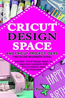 CRICUT DESIGN SPACE AND CRICUT PROJECT IDEAS (TWO IN ONE BEGINNERS GUIDE): Includes: Cricut design space for beginners (updated) AND Cricut projects ideas for beginners