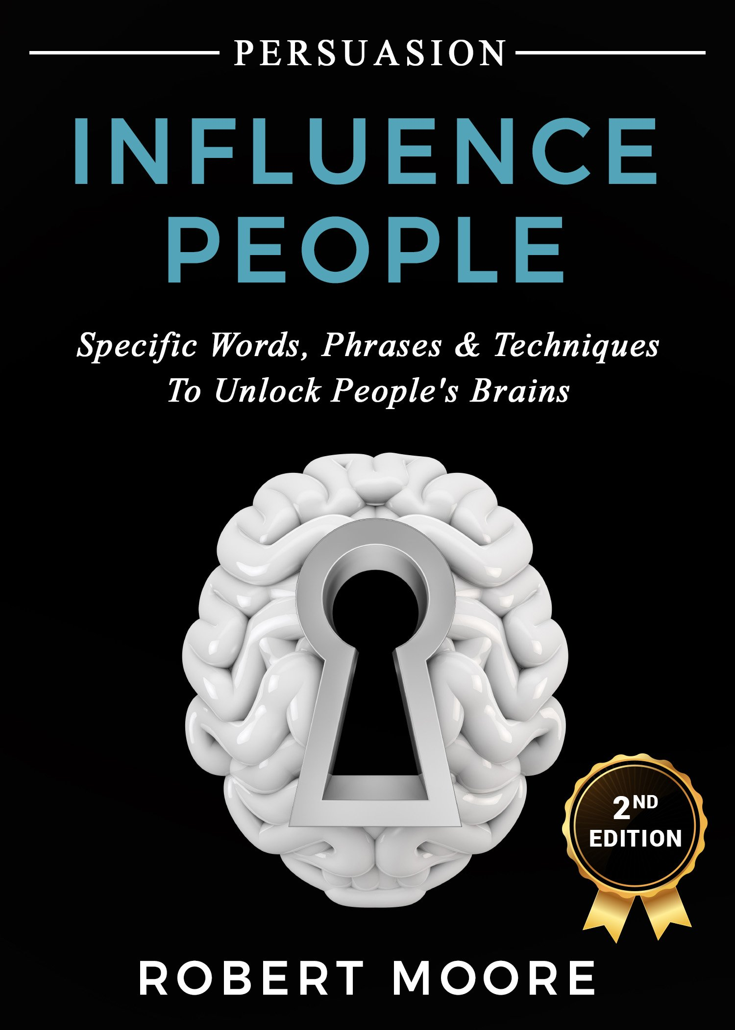 Persuasion: Influence People - Specific Words, Phrases & Techniques to Unlock People's Brains (Persuasion, Influence, Communication Skills)