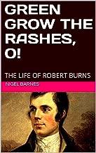 GREEN GROW THE RASHES, O!: THE LIFE OF ROBERT BURNS