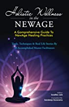 Holistic Wellness In The NewAge: A Comprehensive Guide To NewAge Healing Practices (The NewAge Book Book 1)