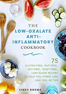 The Low-Oxalate Anti-Inflammatory Cookbook: 75 Gluten-Free, Nut-Free, Soy-Free, Yeast-Free, Low-Sugar Recipes to Help You Stress Less and Feel Better