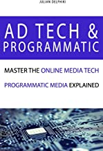 Ad Tech & Programmatic: Master the online media tech and programmatic media explained: Online marketing platforms explaine...