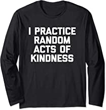 I Practice Random Acts Of Kindness T-Shirt funny saying cool Long Sleeve T-Shirt