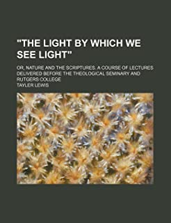 """The Light by Which We See Light""; Or, Nature and the Scriptures. a Course of Lectures Delivered Before the Theological Se..."