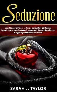 SEDUZIONE: La guida completa per sedurre e conquistare ogni donna. Scopri come attrarre le donne, interpretare il linguagg...