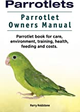 Parrotlets. Parrotlet Owners Manual. Parrotlet Book for Care, Environment, Training, Health, Feeding and Costs.