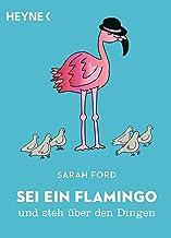 Sei ein Flamingo und steh über den Dingen (German Edition)