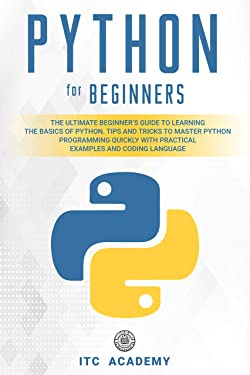 Python for Beginners: The Ultimate Beginner's Guide to Learning the Basics of Python. Tips and Tricks to Master Programming Quickly with Practical Examples and Coding Language