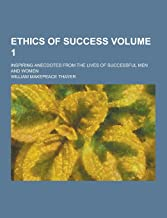 Ethics of Success; Inspiring Anecdotes from the Lives of Successful Men and Women Volume 1
