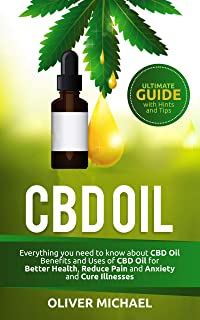 CBD OIL: Everything you need to know about CBD Oil Benefits and Uses of CBD Oil for Better Health, Reduce Pain and Anxiety and Cure Illnesses