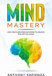Mind Mastery: Use your subconscious mind to unlock the life you want