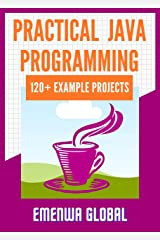 Practical Java Programming: 120+ Practical Java Programming Practices And Projects Kindle Edition