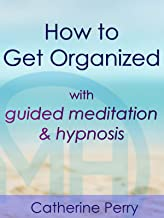 How to Get Organized with Guided Meditation & Hypnosis - Catherine Perry