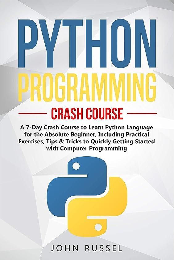 終わらせる美徳くPython Programming: A 7-Day Crash Course to Learn Python Language for the Absolute Beginner, Including Practical Exercises, Tips & Tricks to Quickly Getting ... with Computer Programming (English Edition)
