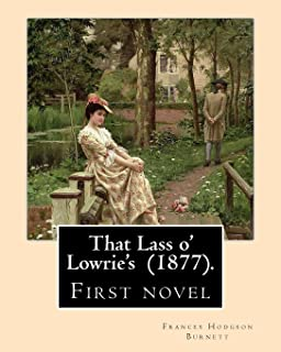 That Lass o' Lowrie's (1877). By: Frances Hodgson Burnett: First novel by the author of The Little Princess, The Secret Ga...