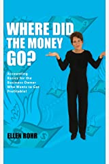 Where Did the Money Go?: Accounting Basics for the Business Owner Who Wants to Get Profitable Kindle Edition