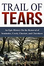 Trail of Tears: An Epic History On the Removal of Seminoles, Creek, Choctaw, and Cherokees (Epic World History Book 1)