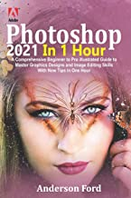 Photoshop 2021 In 1 Hour: A Comprehensive Beginner to Pro Illustrated Guide to Master Graphics Designs and Image Editing S...