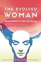The Evolved Woman: Women's Wisdom To Create A Life You Love