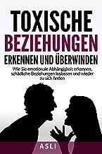 Toxische Beziehungen erkennen und überwinden: Wie Sie emotionale Abhängigkeit erkennen, schädliche Beziehungen loslassen u...