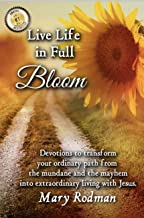 Live Life in Full Bloom: Devotions to transform your ordinary path from the mundane and the mayhem into extraordinary livi...