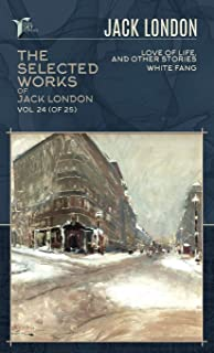 The Selected Works of Jack London, Vol. 24 (of 25): Love of Life, and Other Stories; White Fang