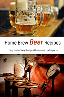 Home Brew Beer Recipes: Easy Homebrew Recipes Guaranteed to Impress: Gift Ideas for Holiday
