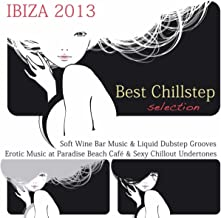 Ibiza 2013: Best Chillstep Selection, Soft Wine Bar Music & Liquid Dubstep Grooves, Erotic Music At Paradise Beach Café & Sexy Chillout Undertones