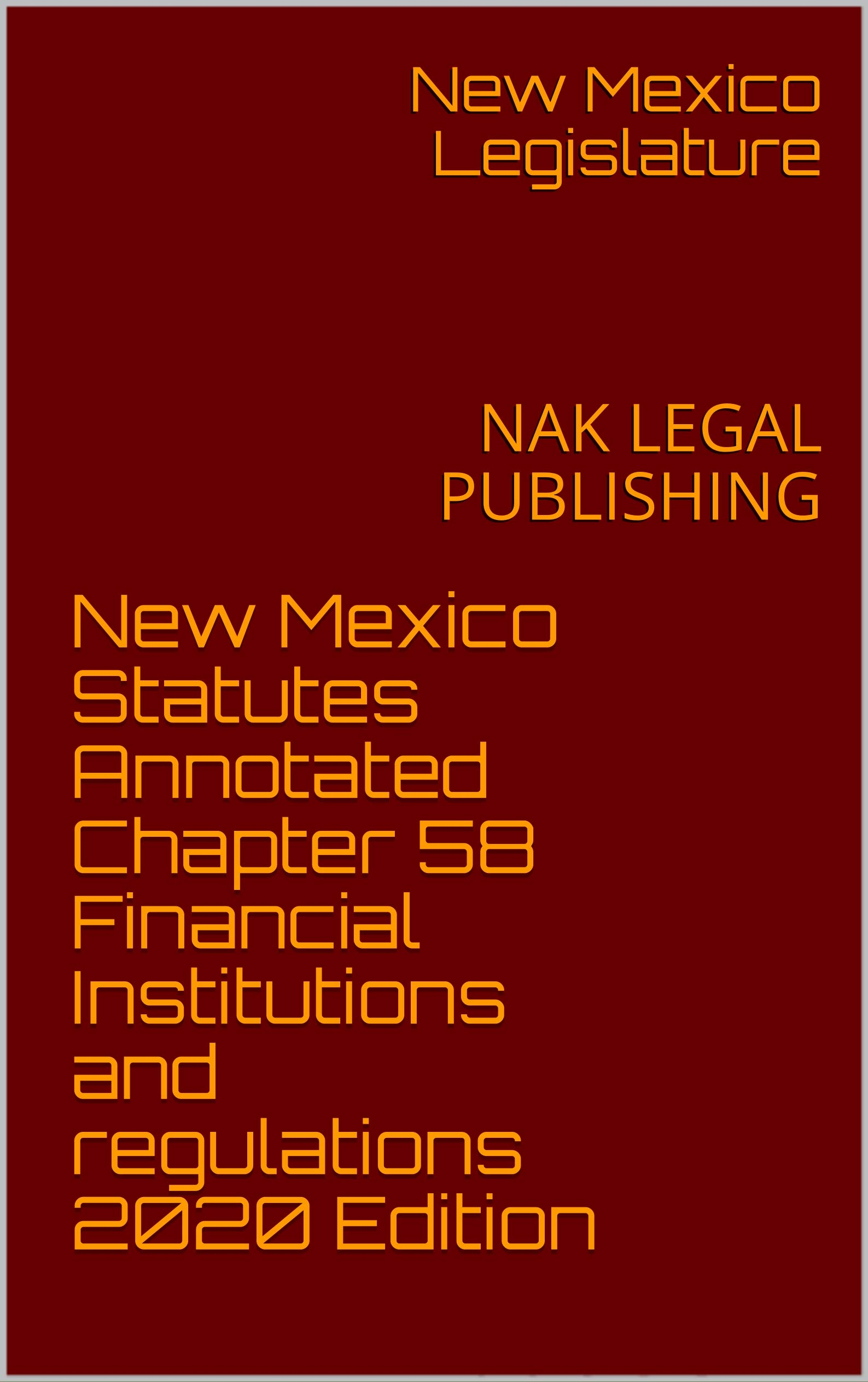 New Mexico Statutes Annotated Chapter 58 Financial Institutions and regulations 2020 Edition: NAK LEGAL PUBLISHING