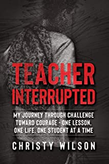 Teacher Interrupted: My Journey Through Challenge Toward Courage - One Lesson, One Life, One Student at a Time