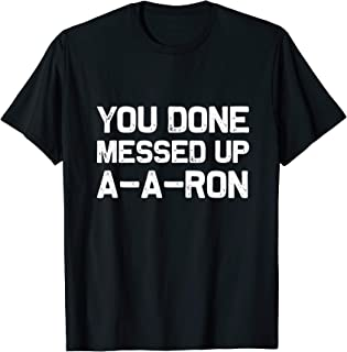 You done messed up A-A-RON | Funny sarcastic T-Shirt Gift