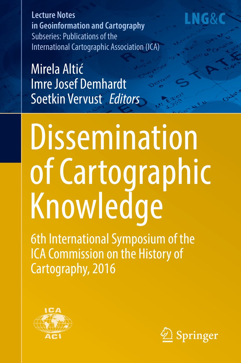 Dissemination of Cartographic Knowledge: 6th International Symposium of the ICA Commission on the History of Cartography, 2016 (Lecture Notes in Geoinformation and Cartography)
