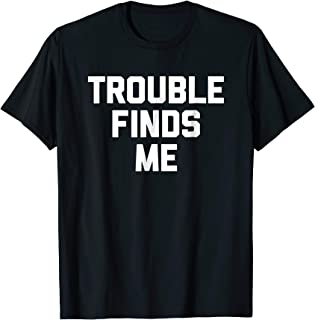 Trouble Finds Me T-Shirt funny saying sarcastic novelty cool