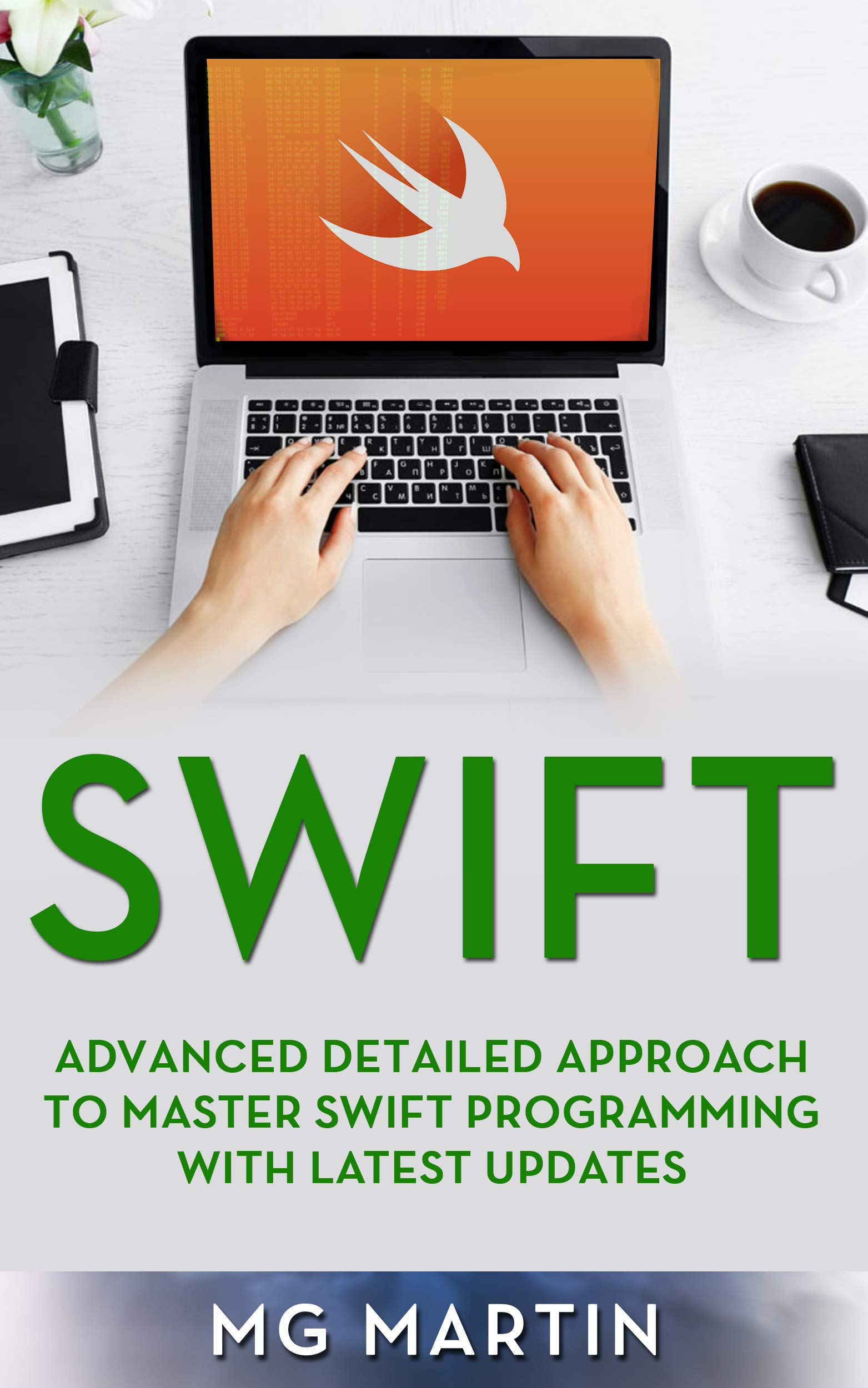 Swift: Advanced Detailed Approach To Master Swift Programming With Latest Updates