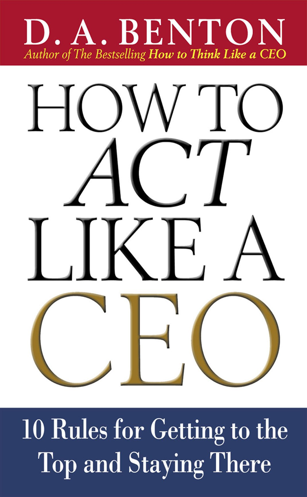 How to Act Like a CEO: 10 Rules for Getting to the Top and Staying There: 11 Rules for Getting to the Top and Staying There