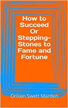 How to Succeed Or Stepping-Stones to Fame and Fortune