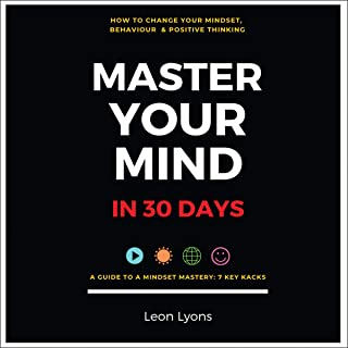 How to Change Your Mindset, Behaviour & Positive Thinking: Master Your Mind in 30 Days: A Guide to a Mindset Mastery: 7 Ke...