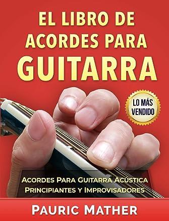 El Libro De Acordes Para Guitarra: Acordes Para Guitarra Acústica Para Principiantes y Improvisadores (