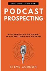 Podcast Prospecting: The Ultimate Guide For Winning High-Ticket Clients With A Podcast Kindle Edition