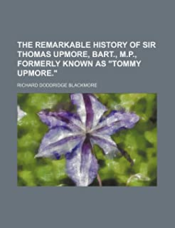 """The Remarkable History of Sir Thomas Upmore, Bart., M.P., Formerly Known as """"Tommy Upmore."""""""