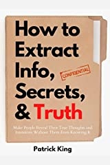 How to Extract Info, Secrets, and Truth: Make People Reveal Their True Thoughts and Intentions Without Them Even Knowing It (How to be More Likable and Charismatic Book 11) Kindle Edition