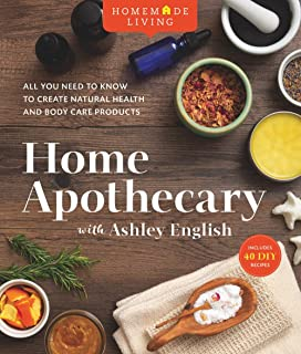 Home Apothecary with Ashley English: All You Need to Know to Create Natural Health and Body Care Products