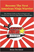 Become the next American Ninja Warrior: The Ultimate Guide on how to Prepare and Win the next American Ninja Warrior Obstacle Race (American Ninja ... Competition, Obstacle Course Race, Sasuke)