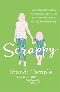 Scrappy: Use Everything You Have, Trust Yourself, and Press the Reset Button for Success, the Lolly Wolly Doodle Way