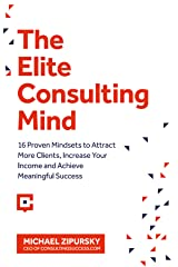 The Elite Consulting Mind: 16 Proven Mindsets to Attract More Clients, Increase Your Income, and Achieve Meaningful Success Kindle Edition